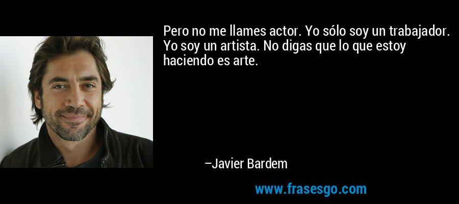 Pero no me llames actor. Yo sólo soy un trabajador. Yo soy un artista. No digas que lo que estoy haciendo es arte. – Javier Bardem