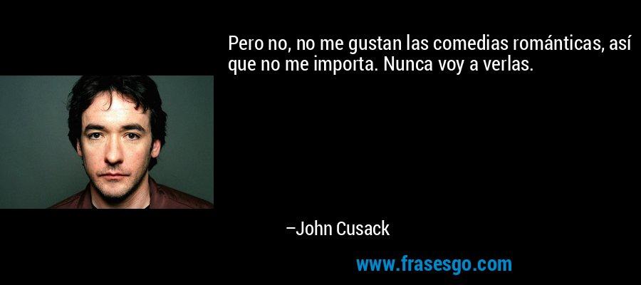 Pero no, no me gustan las comedias románticas, así que no me importa. Nunca voy a verlas. – John Cusack