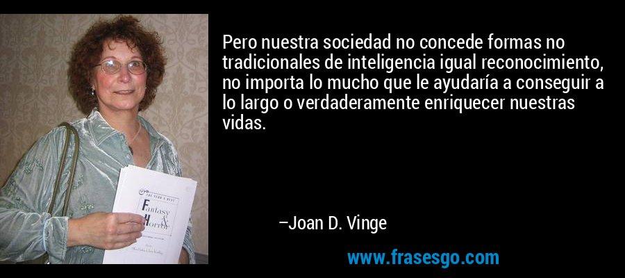 Pero nuestra sociedad no concede formas no tradicionales de inteligencia igual reconocimiento, no importa lo mucho que le ayudaría a conseguir a lo largo o verdaderamente enriquecer nuestras vidas. – Joan D. Vinge