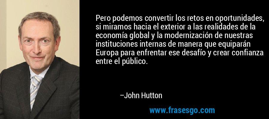 Pero podemos convertir los retos en oportunidades, si miramos hacia el exterior a las realidades de la economía global y la modernización de nuestras instituciones internas de manera que equiparán Europa para enfrentar ese desafío y crear confianza entre el público. – John Hutton