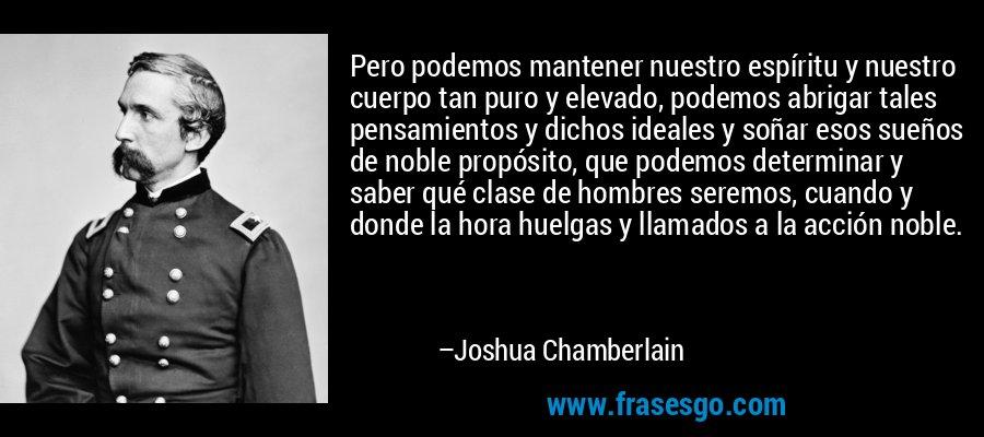 Pero podemos mantener nuestro espíritu y nuestro cuerpo tan puro y elevado, podemos abrigar tales pensamientos y dichos ideales y soñar esos sueños de noble propósito, que podemos determinar y saber qué clase de hombres seremos, cuando y donde la hora huelgas y llamados a la acción noble. – Joshua Chamberlain