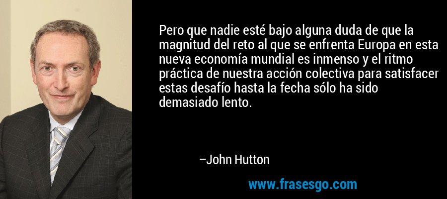 Pero que nadie esté bajo alguna duda de que la magnitud del reto al que se enfrenta Europa en esta nueva economía mundial es inmenso y el ritmo práctica de nuestra acción colectiva para satisfacer estas desafío hasta la fecha sólo ha sido demasiado lento. – John Hutton
