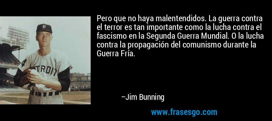 Pero que no haya malentendidos. La guerra contra el terror es tan importante como la lucha contra el fascismo en la Segunda Guerra Mundial. O la lucha contra la propagación del comunismo durante la Guerra Fría. – Jim Bunning
