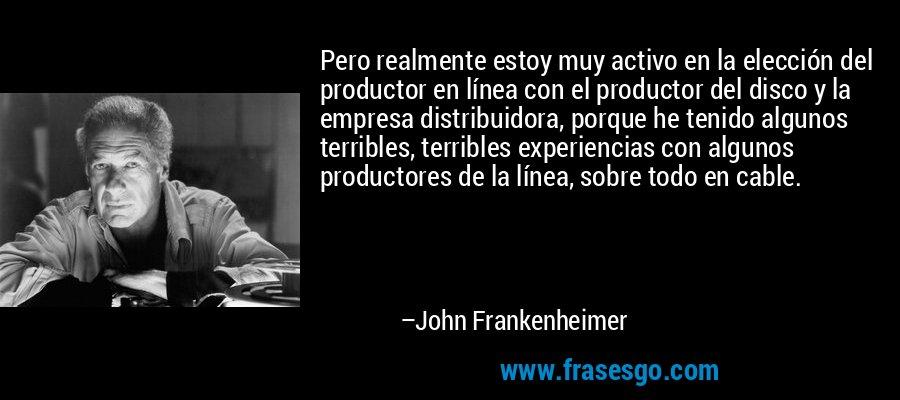 Pero realmente estoy muy activo en la elección del productor en línea con el productor del disco y la empresa distribuidora, porque he tenido algunos terribles, terribles experiencias con algunos productores de la línea, sobre todo en cable. – John Frankenheimer