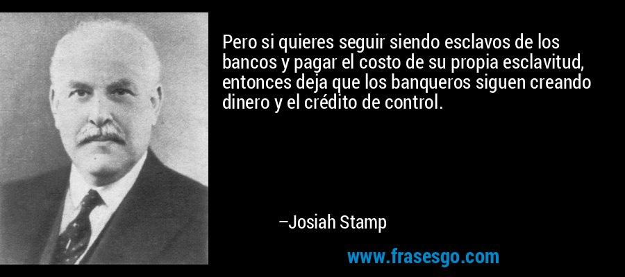 Pero si quieres seguir siendo esclavos de los bancos y pagar el costo de su propia esclavitud, entonces deja que los banqueros siguen creando dinero y el crédito de control. – Josiah Stamp