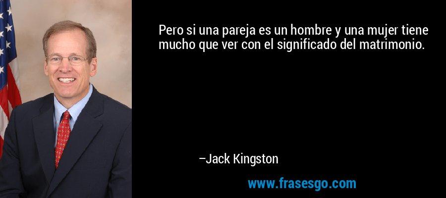 Pero si una pareja es un hombre y una mujer tiene mucho que ver con el significado del matrimonio. – Jack Kingston
