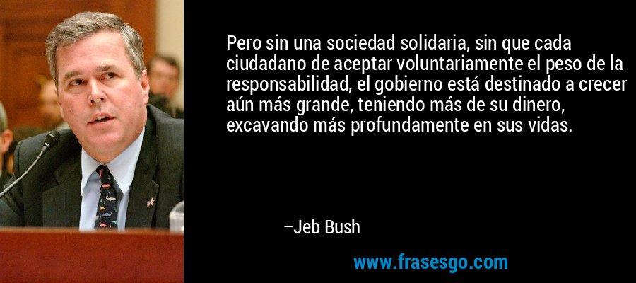 Pero sin una sociedad solidaria, sin que cada ciudadano de aceptar voluntariamente el peso de la responsabilidad, el gobierno está destinado a crecer aún más grande, teniendo más de su dinero, excavando más profundamente en sus vidas. – Jeb Bush