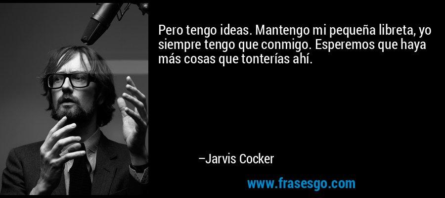 Pero tengo ideas. Mantengo mi pequeña libreta, yo siempre tengo que conmigo. Esperemos que haya más cosas que tonterías ahí. – Jarvis Cocker