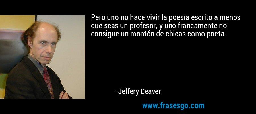 Pero uno no hace vivir la poesía escrito a menos que seas un profesor, y uno francamente no consigue un montón de chicas como poeta. – Jeffery Deaver