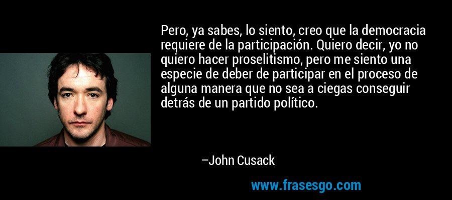 Pero, ya sabes, lo siento, creo que la democracia requiere de la participación. Quiero decir, yo no quiero hacer proselitismo, pero me siento una especie de deber de participar en el proceso de alguna manera que no sea a ciegas conseguir detrás de un partido político. – John Cusack