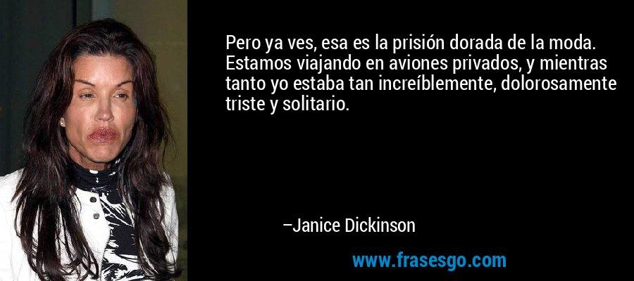 Pero ya ves, esa es la prisión dorada de la moda. Estamos viajando en aviones privados, y mientras tanto yo estaba tan increíblemente, dolorosamente triste y solitario. – Janice Dickinson
