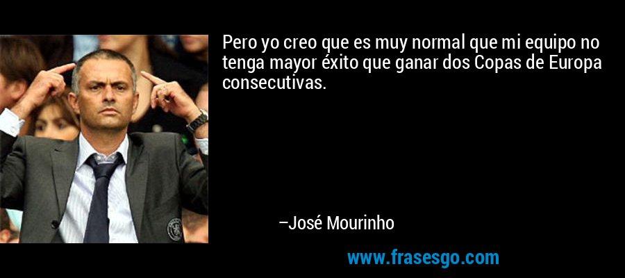 Pero yo creo que es muy normal que mi equipo no tenga mayor éxito que ganar dos Copas de Europa consecutivas. – José Mourinho