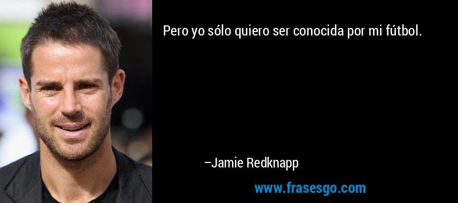 Pero yo sólo quiero ser conocida por mi fútbol. – Jamie Redknapp