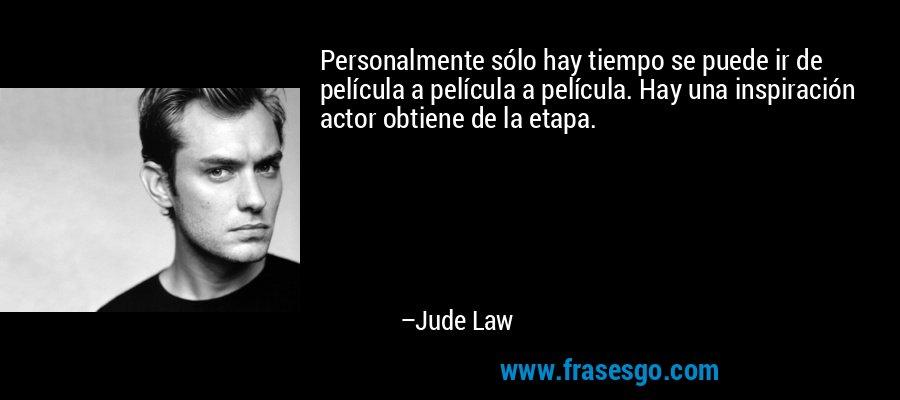 Personalmente sólo hay tiempo se puede ir de película a película a película. Hay una inspiración actor obtiene de la etapa. – Jude Law