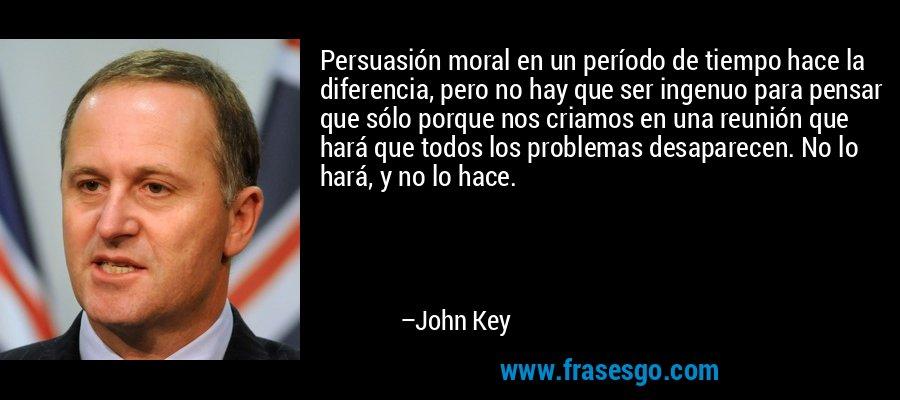 Persuasión moral en un período de tiempo hace la diferencia, pero no hay que ser ingenuo para pensar que sólo porque nos criamos en una reunión que hará que todos los problemas desaparecen. No lo hará, y no lo hace. – John Key