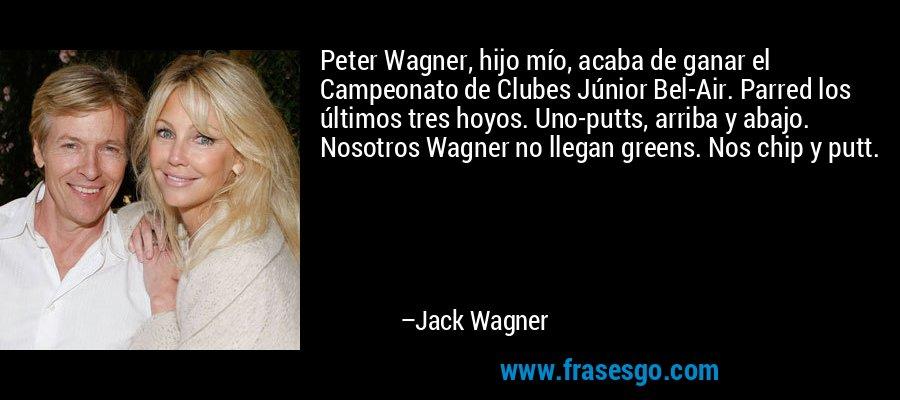 Peter Wagner, hijo mío, acaba de ganar el Campeonato de Clubes Júnior Bel-Air. Parred los últimos tres hoyos. Uno-putts, arriba y abajo. Nosotros Wagner no llegan greens. Nos chip y putt. – Jack Wagner