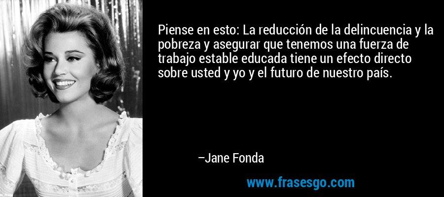 Piense en esto: La reducción de la delincuencia y la pobreza y asegurar que tenemos una fuerza de trabajo estable educada tiene un efecto directo sobre usted y yo y el futuro de nuestro país. – Jane Fonda