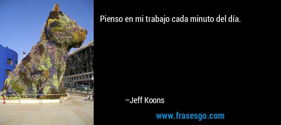 Pienso en mi trabajo cada minuto del día. – Jeff Koons