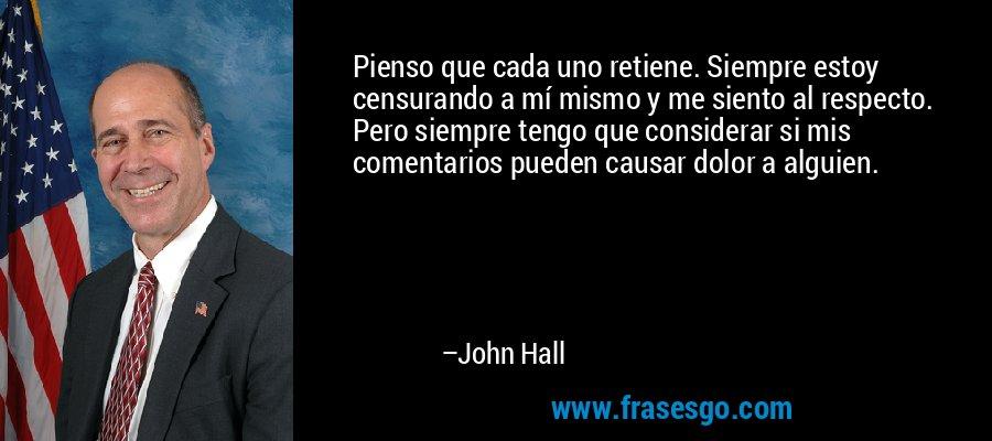 Pienso que cada uno retiene. Siempre estoy censurando a mí mismo y me siento al respecto. Pero siempre tengo que considerar si mis comentarios pueden causar dolor a alguien. – John Hall