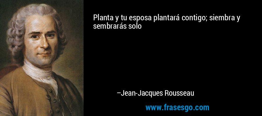 Planta y tu esposa plantará contigo; siembra y sembrarás solo – Jean-Jacques Rousseau