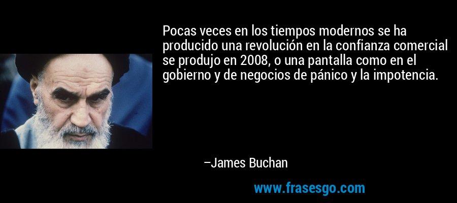 Pocas veces en los tiempos modernos se ha producido una revolución en la confianza comercial se produjo en 2008, o una pantalla como en el gobierno y de negocios de pánico y la impotencia. – James Buchan