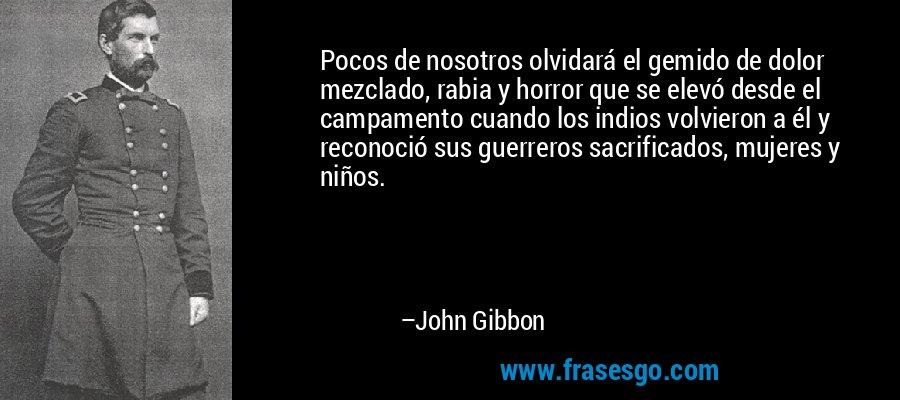 Pocos de nosotros olvidará el gemido de dolor mezclado, rabia y horror que se elevó desde el campamento cuando los indios volvieron a él y reconoció sus guerreros sacrificados, mujeres y niños. – John Gibbon