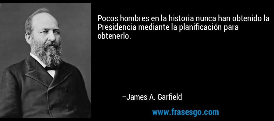 Pocos hombres en la historia nunca han obtenido la Presidencia mediante la planificación para obtenerlo. – James A. Garfield