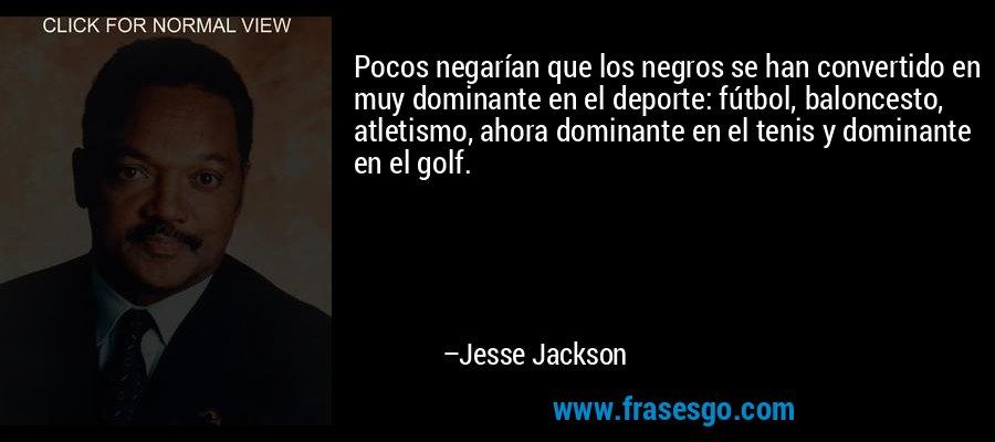 Pocos negarían que los negros se han convertido en muy dominante en el deporte: fútbol, baloncesto, atletismo, ahora dominante en el tenis y dominante en el golf. – Jesse Jackson