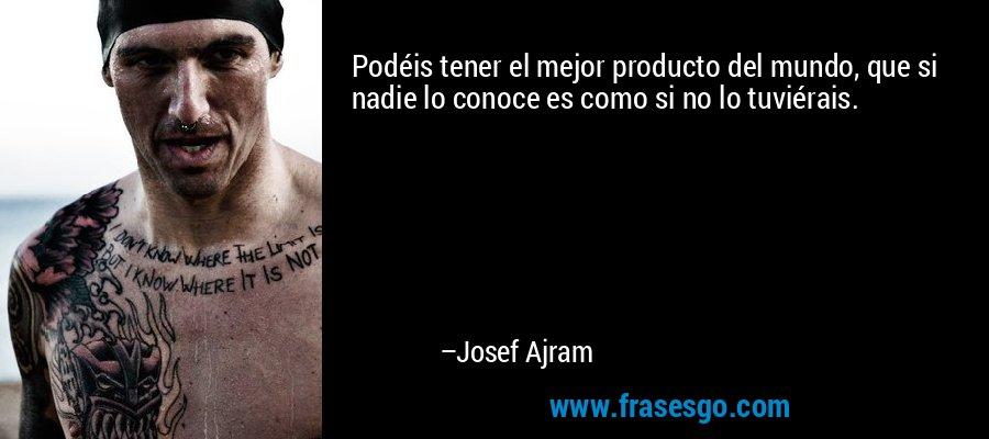 Podéis tener el mejor producto del mundo, que si nadie lo conoce es como si no lo tuviérais. – Josef Ajram