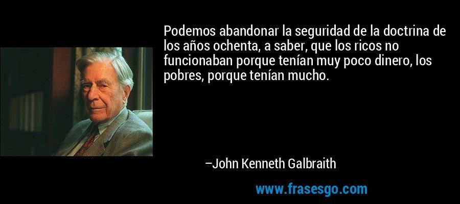 Podemos abandonar la seguridad de la doctrina de los años ochenta, a saber, que los ricos no funcionaban porque tenían muy poco dinero, los pobres, porque tenían mucho. – John Kenneth Galbraith