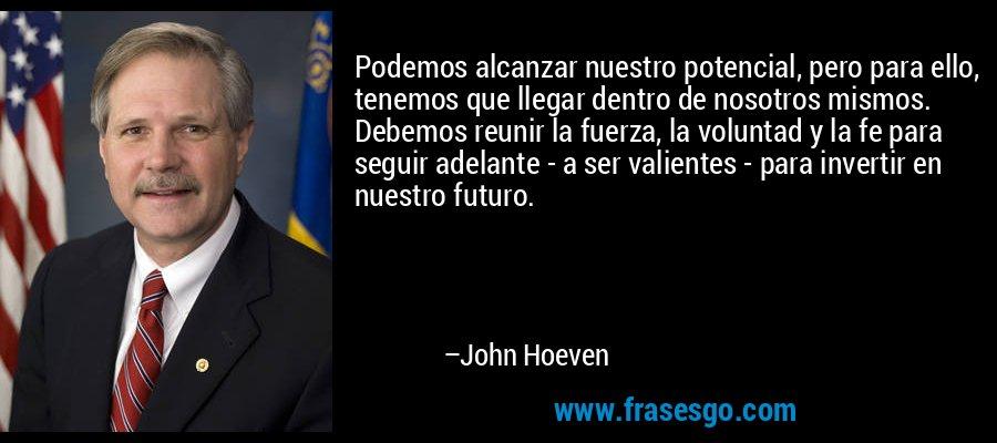 Podemos alcanzar nuestro potencial, pero para ello, tenemos que llegar dentro de nosotros mismos. Debemos reunir la fuerza, la voluntad y la fe para seguir adelante - a ser valientes - para invertir en nuestro futuro. – John Hoeven