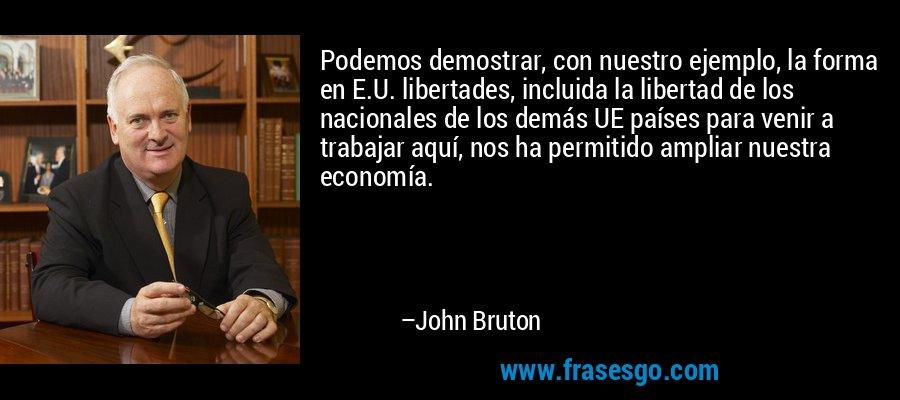 Podemos demostrar, con nuestro ejemplo, la forma en E.U. libertades, incluida la libertad de los nacionales de los demás UE países para venir a trabajar aquí, nos ha permitido ampliar nuestra economía. – John Bruton