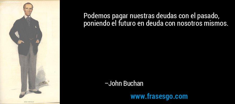 Podemos pagar nuestras deudas con el pasado, poniendo el futuro en deuda con nosotros mismos. – John Buchan