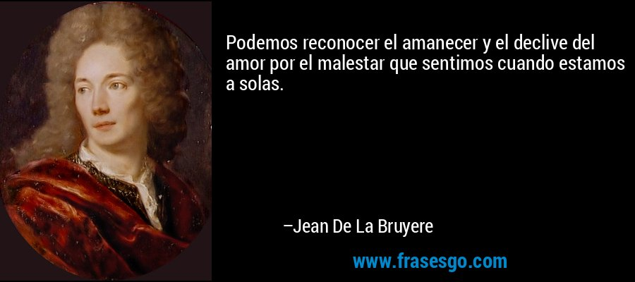 Podemos reconocer el amanecer y el declive del amor por el malestar que sentimos cuando estamos a solas. – Jean De La Bruyere