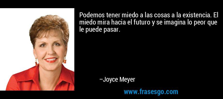 Podemos tener miedo a las cosas a la existencia. El miedo mira hacia el futuro y se imagina lo peor que le puede pasar. – Joyce Meyer