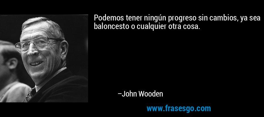 Podemos tener ningún progreso sin cambios, ya sea baloncesto o cualquier otra cosa. – John Wooden
