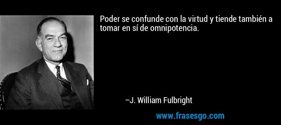 Poder se confunde con la virtud y tiende también a tomar en sí de omnipotencia. – J. William Fulbright
