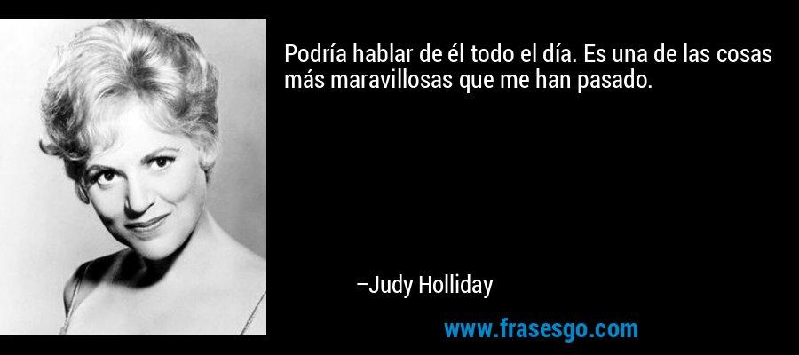 Podría hablar de él todo el día. Es una de las cosas más maravillosas que me han pasado. – Judy Holliday