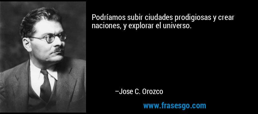Podríamos subir ciudades prodigiosas y crear naciones, y explorar el universo. – Jose C. Orozco