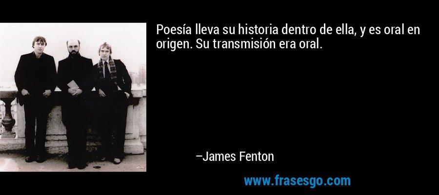 Poesía lleva su historia dentro de ella, y es oral en origen. Su transmisión era oral. – James Fenton