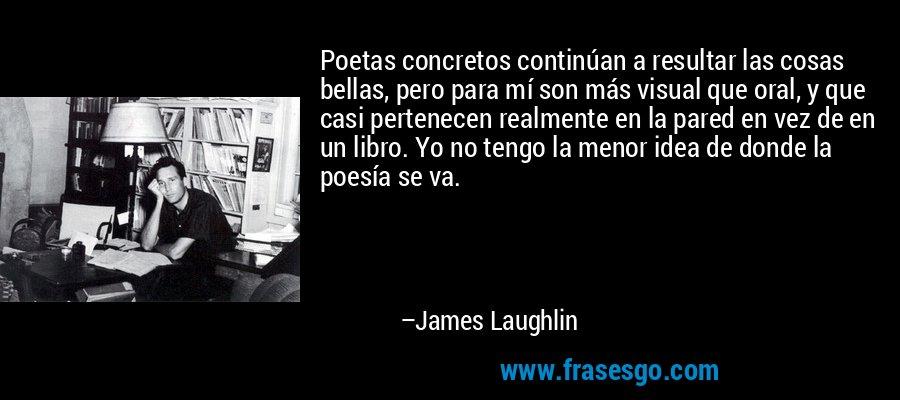 Poetas concretos continúan a resultar las cosas bellas, pero para mí son más visual que oral, y que casi pertenecen realmente en la pared en vez de en un libro. Yo no tengo la menor idea de donde la poesía se va. – James Laughlin