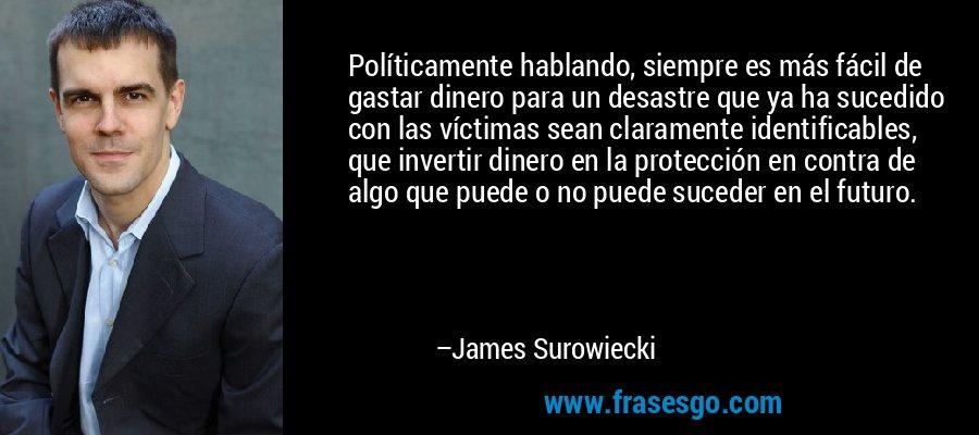 Políticamente hablando, siempre es más fácil de gastar dinero para un desastre que ya ha sucedido con las víctimas sean claramente identificables, que invertir dinero en la protección en contra de algo que puede o no puede suceder en el futuro. – James Surowiecki