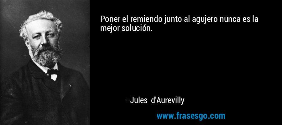 Poner el remiendo junto al agujero nunca es la mejor solución. – Jules d'Aurevilly