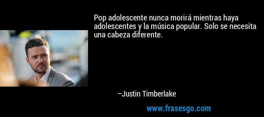 Pop adolescente nunca morirá mientras haya adolescentes y la música popular. Solo se necesita una cabeza diferente. – Justin Timberlake