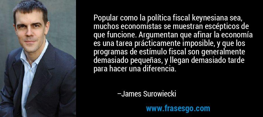 Popular como la política fiscal keynesiana sea, muchos economistas se muestran escépticos de que funcione. Argumentan que afinar la economía es una tarea prácticamente imposible, y que los programas de estímulo fiscal son generalmente demasiado pequeñas, y llegan demasiado tarde para hacer una diferencia. – James Surowiecki