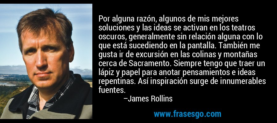 Por alguna razón, algunos de mis mejores soluciones y las ideas se activan en los teatros oscuros, generalmente sin relación alguna con lo que está sucediendo en la pantalla. También me gusta ir de excursión en las colinas y montañas cerca de Sacramento. Siempre tengo que traer un lápiz y papel para anotar pensamientos e ideas repentinas. Así inspiración surge de innumerables fuentes. – James Rollins