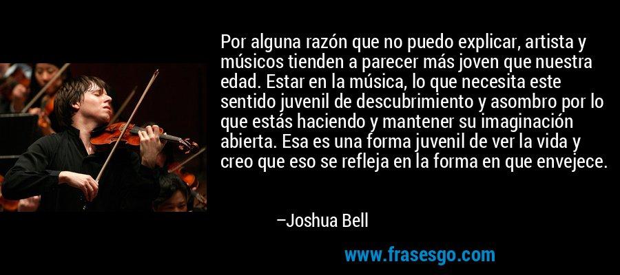 Por alguna razón que no puedo explicar, artista y músicos tienden a parecer más joven que nuestra edad. Estar en la música, lo que necesita este sentido juvenil de descubrimiento y asombro por lo que estás haciendo y mantener su imaginación abierta. Esa es una forma juvenil de ver la vida y creo que eso se refleja en la forma en que envejece. – Joshua Bell