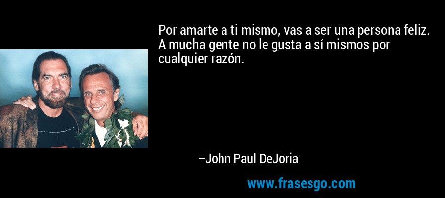 Por amarte a ti mismo, vas a ser una persona feliz. A mucha gente no le gusta a sí mismos por cualquier razón. – John Paul DeJoria