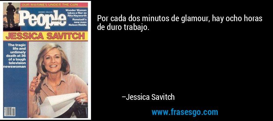 Por cada dos minutos de glamour, hay ocho horas de duro trabajo. – Jessica Savitch