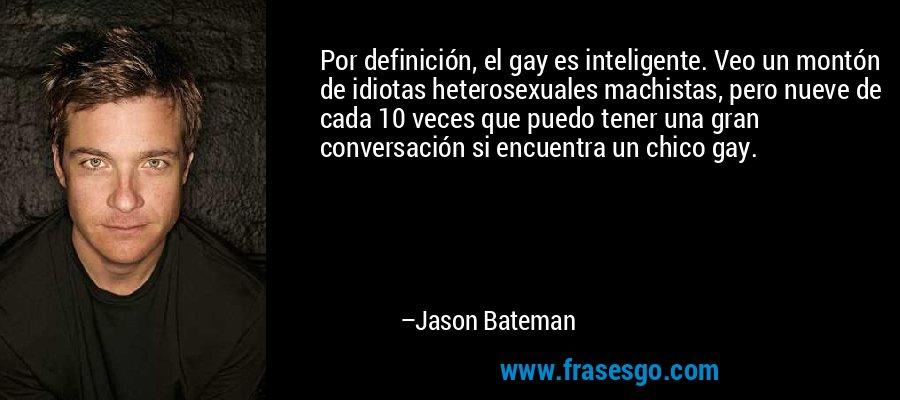 Por definición, el gay es inteligente. Veo un montón de idiotas heterosexuales machistas, pero nueve de cada 10 veces que puedo tener una gran conversación si encuentra un chico gay. – Jason Bateman